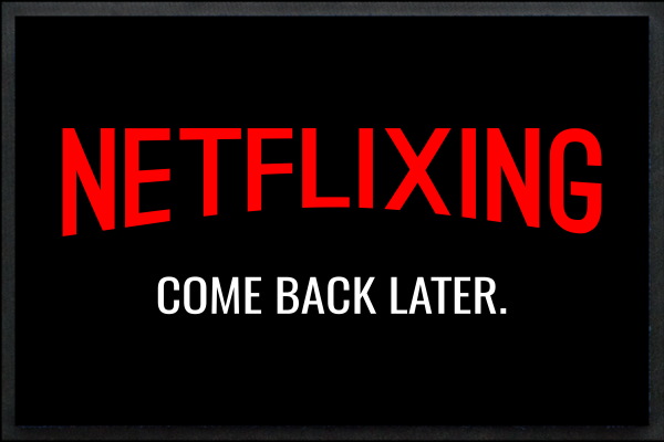 Netflixing - Come back later.